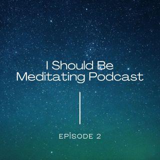 I Should Be Meditating Podcast - Episode 2