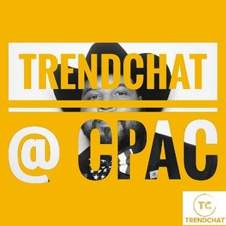 Ep. 7 TrendChat at CPAC Part 3