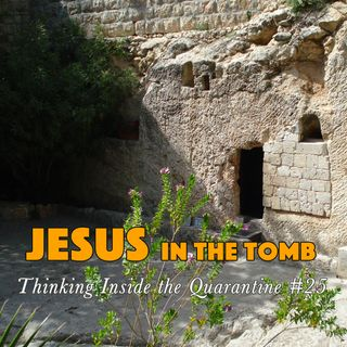 Jesus and the Tomb (Thinking Inside the Quarantine #25)