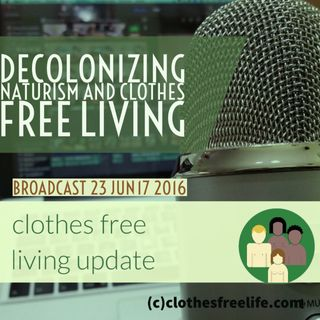 Clothes Free Living Update #22 decolonizing naturism and clothes free living