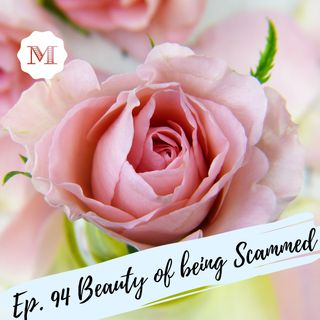 Ep. 94 The Beauty of being Scammed