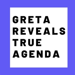 GRETA THUNBERG REVEALS TRUE AGENDA