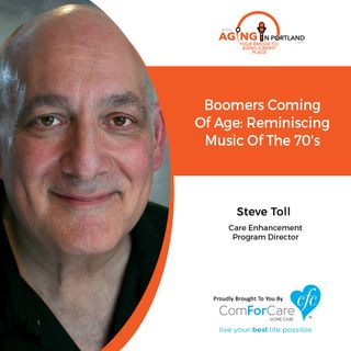 7/10/19: Steve Toll with ComForCare Home Care | Boomers Coming of Age: Reminiscing about the music of the 70s | Aging in Portland