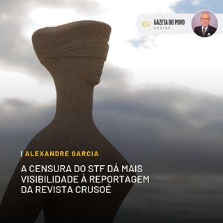 A censura do STF dá mais visibilidade à reportagem da revista Crusoé