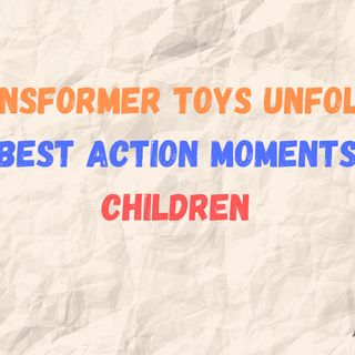 TRANSFORMER TOYS UNFOLDING THE BEST ACTION MOMENTS FOR CHILDREN
