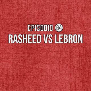 Ep 84- Rasheed VS Lebron