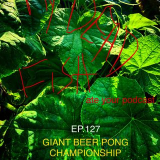 My Dead Fish Ate Your Podcast EP. 127 (Giant Beer Pong Championship)