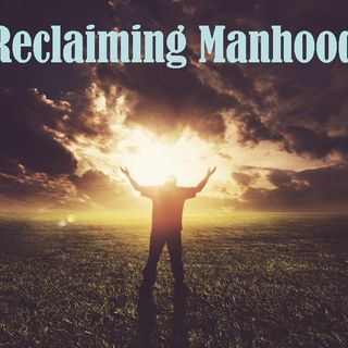RECLAIMING MANHOOD - pt2 - Reclaiming Your Story