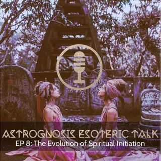 AstroGnosis: Esoteric Talk, The Evolution of Initiation