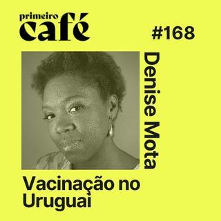 #168: Uruguai tem a vacinação mais avançada das Américas, com Denise Mota