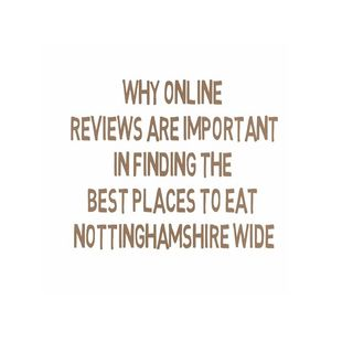 Why Online Reviews Are Important In Finding The Best Places To Eat Nottinghamshire Wide