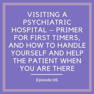Visiting a Psychiatric Hospital – Primer for First Timers, and How to Handle Yourself AND Help the Patient When You Are There [Episode 6]