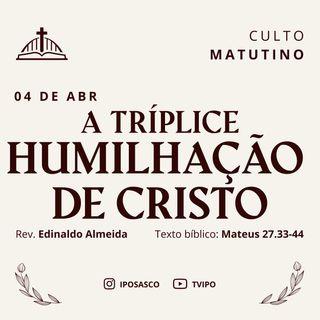 A Tríplice Humilhação de Cristo (Mateus 27.33-44) - Edinaldo Almeida
