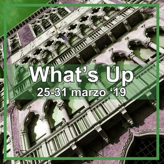 What's Up 25-31 marzo 2019