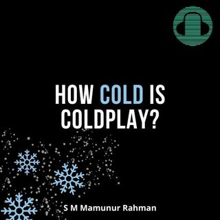 How Cold is Coldplay (S M Mamunur Rahman)