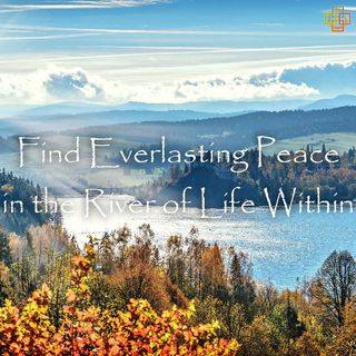 Find Everlasting Peace in the River of Life Within