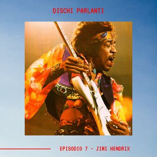 DISCHI PARLANTI - Ep.7 - Jimi Hendrix