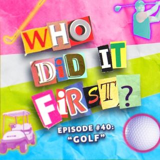 Golf - Episode 40 - Who Did it First?
