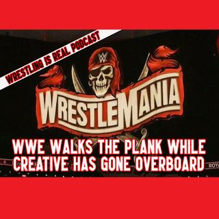 Wrestlemania 37: WWE Walks the Plank While Creative Has Gone Overboard Episode 600!