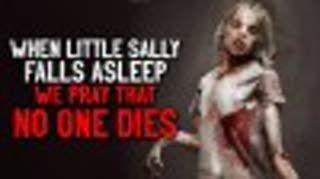 """When little Sally falls asleep, we pray that no one dies"" Creepypasta"