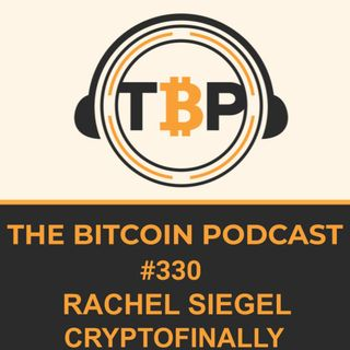 The Bitcoin Podcast #330- Rachel Siegel CryptoFinally