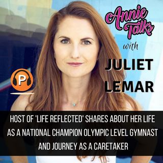 Episode 47 - Annie Talks with Juliet Lemar | Host of 'Life Reflected' | National Champ Olympic-level Gymnast | Journey as a Caretaker