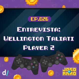 Ep. 26 - Entrevista: Wellington Taliati (Player 2)