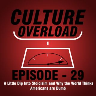 EP 29 - A Little Dip Into Stoicisim and Why the World Thinks Americans are Dumb