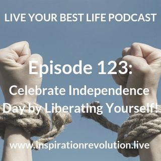 Ep 123 - Celebrate Independence Day by Liberating Yourself