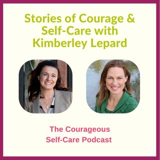 Stories of Courage & Self-Care with Kimberley Lepard