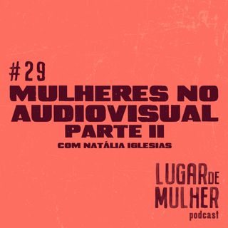 #29 - Mulheres no Audiovisual, parte II