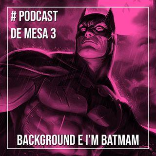 Podcast de Mesa 003 - Background e I'm Batman