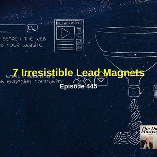 7 Irresistible Lead Magnets. Episode #445