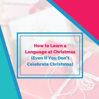 Fluent Festivities! How to Learn a Language at Christmas (Even If You Don't Celebrate Christmas)