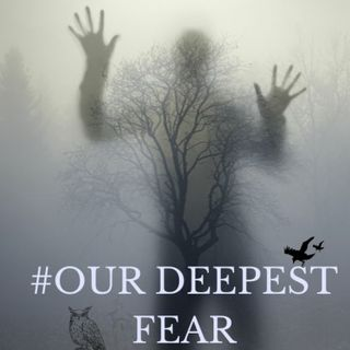 #OUR DEEPEST FEAR!