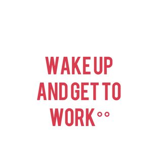 Wake Up and Get To Work