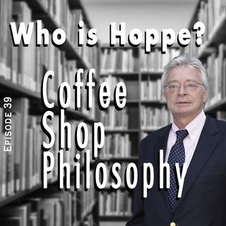 Coffee Shop Philosophy - Episode 39 - Who is Hoppe?