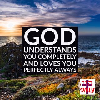 God Understands You Completely and Loves You Perfectly with His Unending Love.