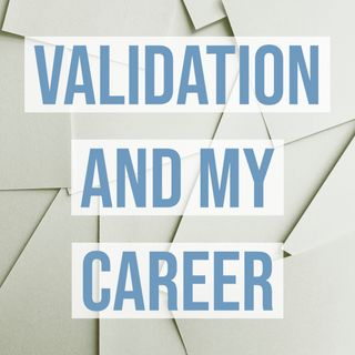 Validation and My Career