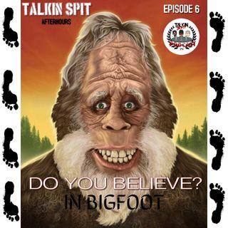 Talkin Spit Afterhours Episode 6 (Do you believe in Bigfoot?)