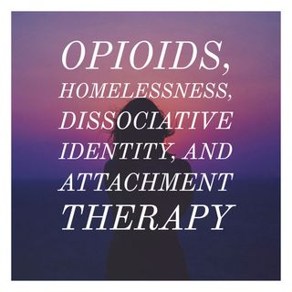 Opioids, Homelessness, Dissociative Identity, and Attachment Therapy