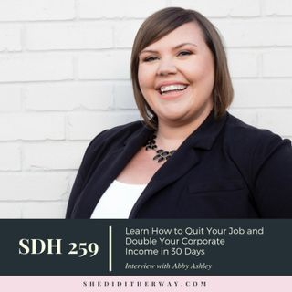 SDH 259: Learn How to Quit Your Job and Double Your Corporate Income in 30 Days with Abbey Ashley