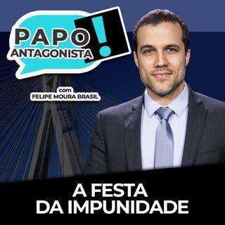 A FESTA DA IMPUNIDADE - Papo Antagonista com Felipe Moura Brasil
