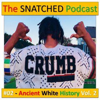 (Explicit) Ancient White History Part Two - #TheSNATCHEDPodcast (Episode 2 of 10)