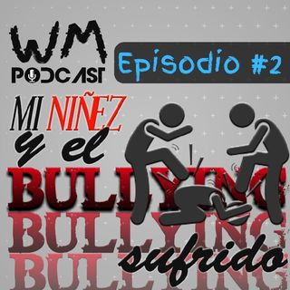 MI NIÑEZ Y EL BULLYING SUFRIDO! | WM Podcast | #2