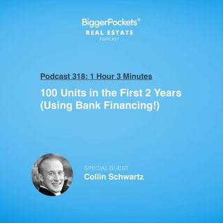 318: 100 Units in the First 2 Years (Using Bank Financing!) with Collin Schwartz