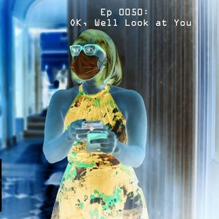 Ep 0050: Ok, Well Look at You