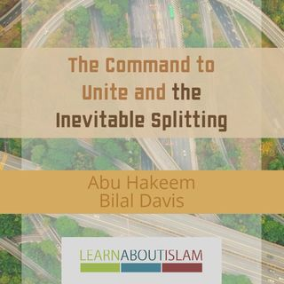 The Command to Unite and the Inevitable Splitting – Abu Hakeem