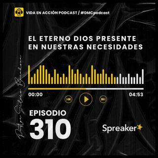 EP. 310 | El Eterno Dios presente en nuestras necesidades | #DMCpodcast