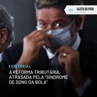 """Editorial: A reforma tributária, atrasada pela """"síndrome de dono da bola"""""""